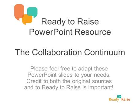 Ready to Raise PowerPoint Resource The Collaboration Continuum Please feel free to adapt these PowerPoint slides to your needs. Credit to both the original.