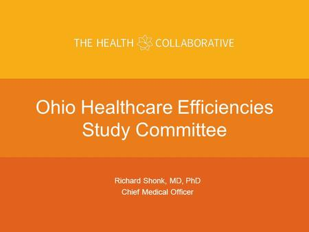 ARIAL Use Arial as the Font. Use The Health Collaborative Colors Above Ohio Healthcare Efficiencies Study Committee Richard Shonk, MD, PhD Chief Medical.