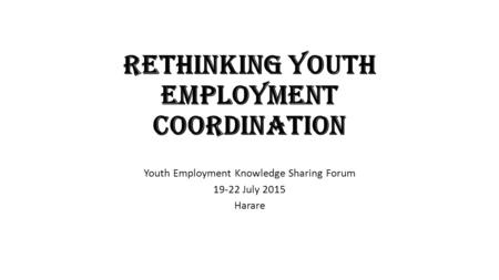 Rethinking Youth Employment Coordination Youth Employment Knowledge Sharing Forum 19-22 July 2015 Harare.