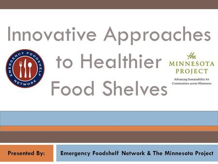 Emergency Foodshelf Network & The Minnesota Project Innovative Approaches to Healthier Food Shelves Presented By: