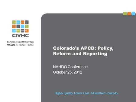Colorado's APCD: Policy, Reform and Reporting NAHDO Conference October 25, 2012.