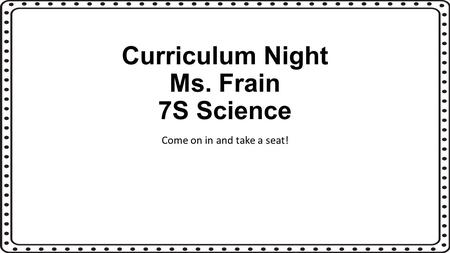 Curriculum Night Ms. Frain 7S Science Come on in and take a seat!