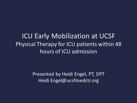 ICU Early Mobilization at UCSF Physical Therapy for ICU patients within 48 hours of ICU admission Presented by Heidi Engel, PT, DPT
