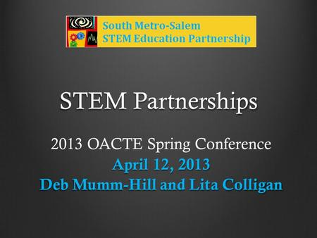 STEM Partnerships 2013 OACTE Spring Conference April 12, 2013 Deb Mumm-Hill and Lita Colligan.