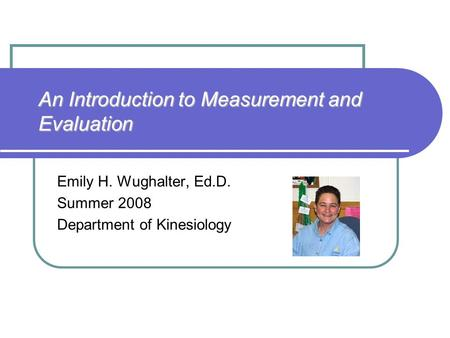An Introduction to Measurement and Evaluation Emily H. Wughalter, Ed.D. Summer 2008 Department of Kinesiology.