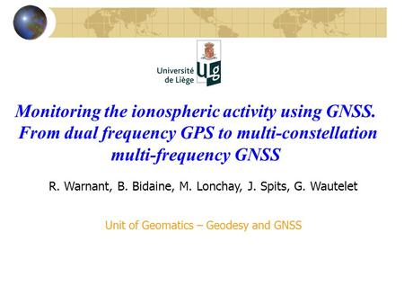 Monitoring the ionospheric activity using GNSS. From dual frequency GPS to multi-constellation multi-frequency GNSS R. Warnant, B. Bidaine, M. Lonchay,