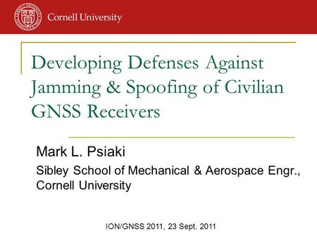 ION/GNSS 2011, 23 Sept. 2011 Mark L. Psiaki Sibley School of Mechanical & Aerospace Engr., Cornell University Developing Defenses Against Jamming & Spoofing.