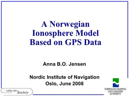 A Norwegian Ionosphere Model Based on GPS Data Anna B.O. Jensen Nordic Institute of Navigation Oslo, June 2008.