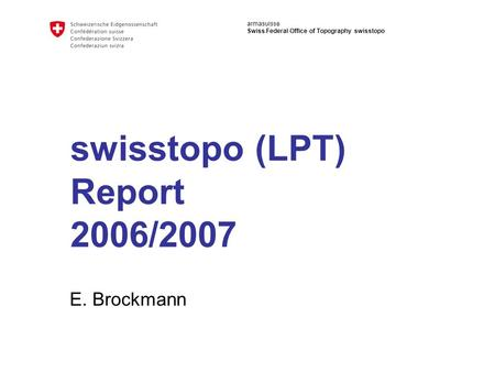 Armasuisse Swiss Federal Office of Topography swisstopo swisstopo (LPT) Report 2006/2007 E. Brockmann.