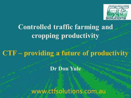 Controlled traffic farming and cropping productivity CTF – providing a future of productivity Dr Don Yule 1 www.ctfsolutions.com.au.
