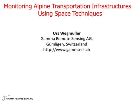 Urs Wegmüller Gamma Remote Sensing AG, Gümligen, Switzerland  Monitoring Alpine Transportation Infrastructures Using Space Techniques.