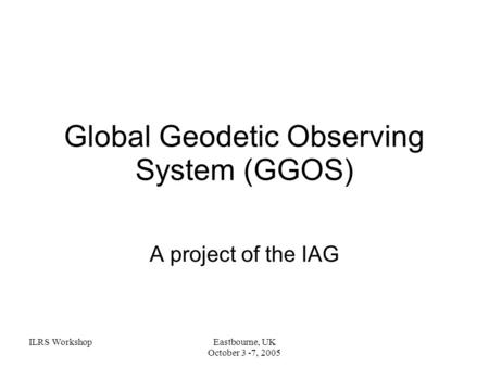 ILRS WorkshopEastbourne, UK October 3 -7, 2005 Global Geodetic Observing System (GGOS) A project of the IAG.