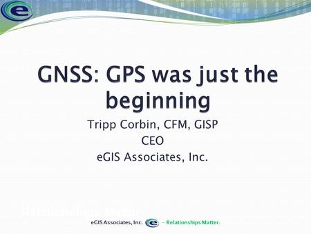Tripp Corbin, CFM, GISP CEO eGIS Associates, Inc. Relationships Matter.
