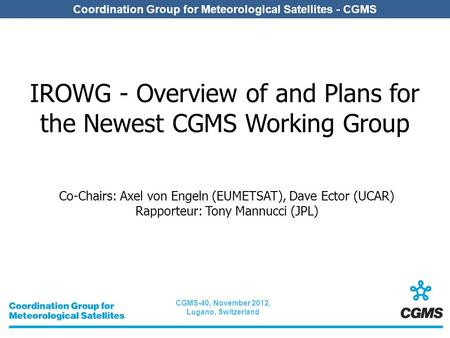 CGMS-40, November 2012, Lugano, Switzerland Coordination Group for Meteorological Satellites - CGMS IROWG - Overview of and Plans for the Newest CGMS Working.