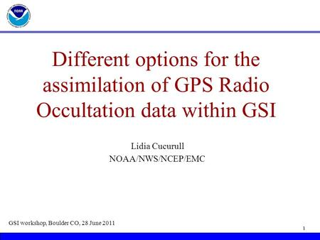 Different options for the assimilation of GPS Radio Occultation data within GSI Lidia Cucurull NOAA/NWS/NCEP/EMC GSI workshop, Boulder CO, 28 June 2011.