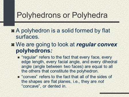 "Polyhedrons or Polyhedra A polyhedron is a solid formed by flat surfaces. We are going to look at regular convex polyhedrons: ""regular"" refers to the fact."
