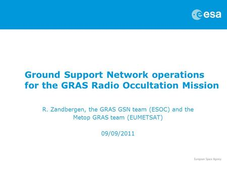 Ground Support Network operations for the GRAS Radio Occultation Mission R. Zandbergen, the GRAS GSN team (ESOC) and the Metop GRAS team (EUMETSAT) 09/09/2011.