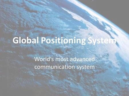 Global Positioning System World's most advanced communication system.