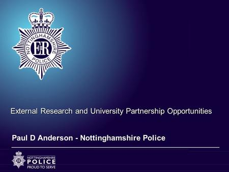 External Research and University Partnership Opportunities Paul D Anderson - Nottinghamshire Police.