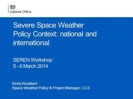 Severe Space Weather Policy Context: national and international SEREN Workshop 5 - 6 March 2014 Kirsty Rouillard Space Weather Policy & Project Manager,