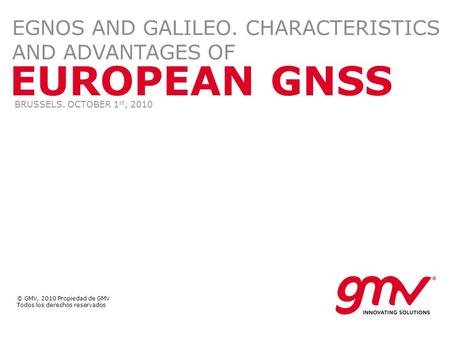 © GMV, 2010 Propiedad de GMV Todos los derechos reservados EUROPEAN GNSS EGNOS AND GALILEO. CHARACTERISTICS AND ADVANTAGES OF BRUSSELS. OCTOBER 1 st, 2010.