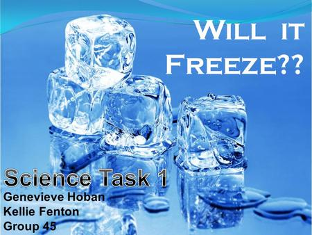 Will it Freeze?? Genevieve Hoban Kellie Fenton Group 45.