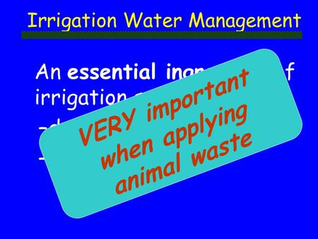 Irrigation Water Management An essential ingredient of irrigation system –design –operation VERY important when applying animal waste.
