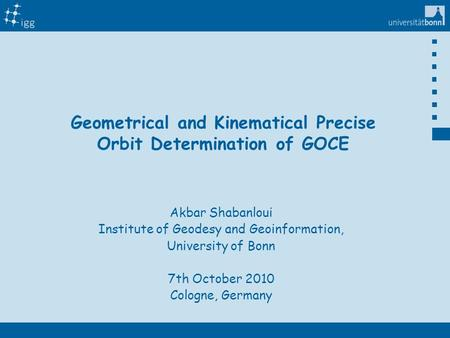 Titelmaster Geometrical and Kinematical Precise Orbit Determination of GOCE Akbar Shabanloui Institute of Geodesy and Geoinformation, University of Bonn.
