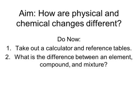Aim: How are physical and chemical changes different? Do Now: 1.Take out a calculator and reference tables. 2.What is the difference between an element,