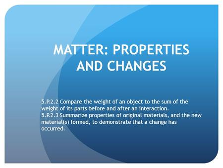 MATTER: PROPERTIES AND CHANGES 5.P.2.2 Compare the weight of an object to the sum of the weight of its parts before and after an interaction. 5.P.2.3 Summarize.