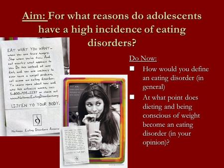 Aim: For what reasons do adolescents have a high incidence of eating disorders? Do Now: How would you define an eating disorder (in general) How would.