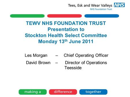 TEWV NHS FOUNDATION TRUST Presentation to Stockton Health Select Committee Monday 13 th June 2011 Les Morgan – Chief Operating Officer David Brown – Director.