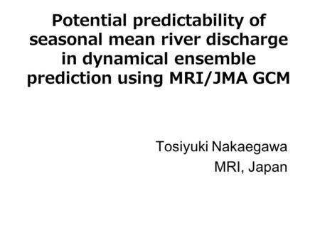 Potential predictability of seasonal mean river discharge in dynamical ensemble prediction using MRI/JMA GCM Tosiyuki Nakaegawa MRI, Japan.