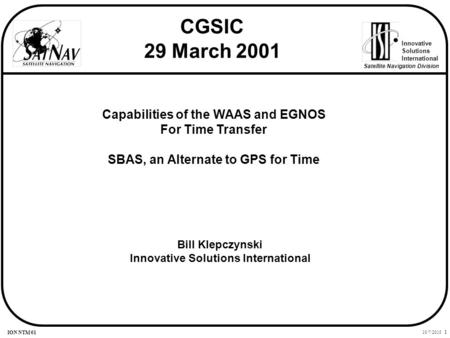 10/7/2015 1 Innovative Solutions International Satellite Navigation Division ION NTM 01 Capabilities of the WAAS and EGNOS For Time Transfer SBAS, an Alternate.