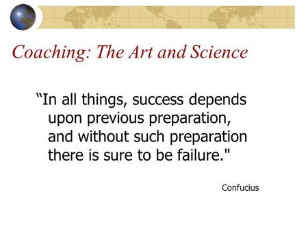 "Coaching: The Art and Science ""In all things, success depends upon previous preparation, and without such preparation there is sure to be failure. Confucius."