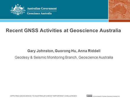 Recent GNSS Activities at Geoscience Australia Gary Johnston, Guorong Hu, Anna Riddell Geodesy & Seismic Monitoring Branch, Geoscience Australia.