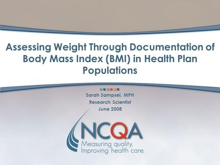 Assessing Weight Through Documentation of Body Mass Index (BMI) in Health Plan Populations Sarah Sampsel, MPH Research Scientist June 2008.