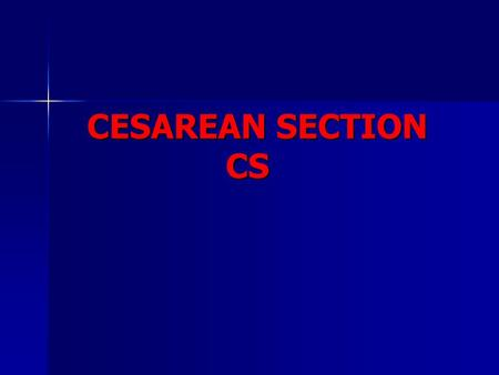 CESAREAN SECTION CS CESAREAN SECTION CS. CESAREAN SECTION Cs CESAREAN SECTION Cs Ghadeer Al-Shaikh, MD, FRCSC Assistant Professor & Consultant Obstetrics.
