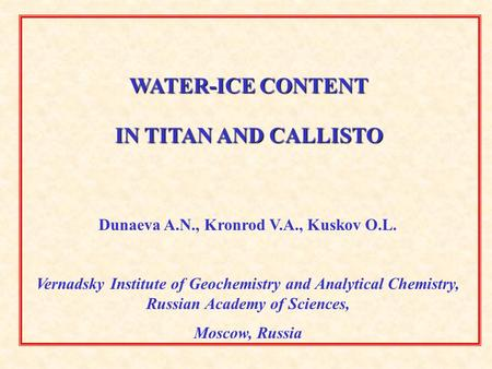 WATER-ICE CONTENT IN TITAN AND CALLISTO Dunaeva A.N., Kronrod V.A., Kuskov O.L. Vernadsky Institute of Geochemistry and Analytical Chemistry, Russian Academy.