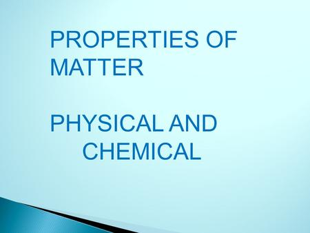 PROPERTIES OF MATTER PHYSICAL AND CHEMICAL. PHYSICAL PROPERTIES: can be used: -to identify a material, -to choose a material for a specific purpose, -to.