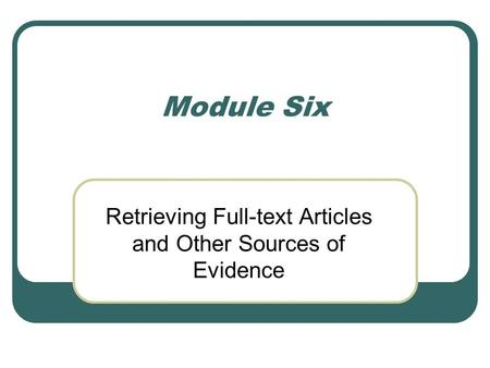 Module Six Retrieving Full-text Articles and Other Sources of Evidence.