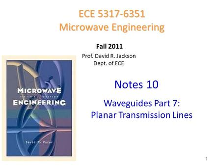 Prof. David R. Jackson Dept. of ECE Notes 10 ECE 5317-6351 Microwave Engineering Fall 2011 Waveguides Part 7: Planar Transmission Lines 1.