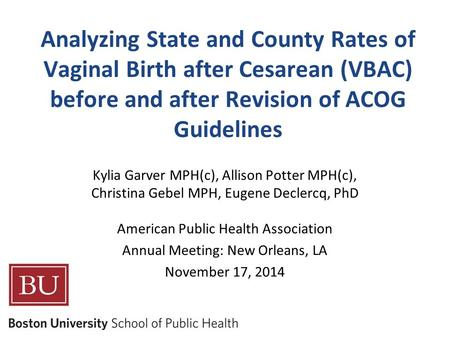 Analyzing State and County Rates of Vaginal Birth after Cesarean (VBAC) before and after Revision of ACOG Guidelines Kylia Garver MPH(c), Allison Potter.