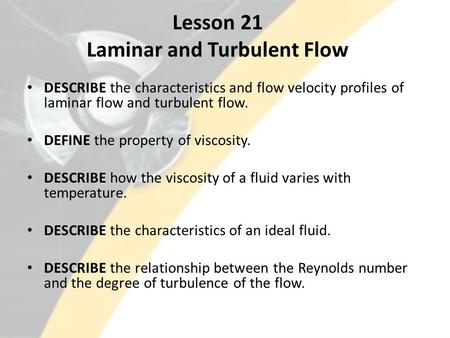 Lesson 21 Laminar and Turbulent Flow DESCRIBE the characteristics and flow velocity profiles of laminar flow and turbulent flow. DEFINE the property of.