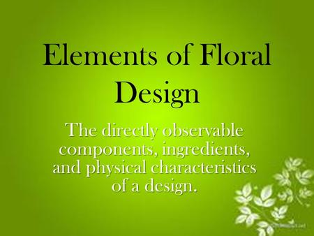 Elements of Floral Design The directly observable components, ingredients, and physical characteristics of a design.