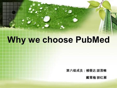 Why we choose PubMed 第六组成员:柳善达 胡清楠 戴雪梅 郭红雁. 小飞守角制作 What is PubMed What is PubMed How to use PubMed How to use PubMed Why we choose PubMed Why we choose.