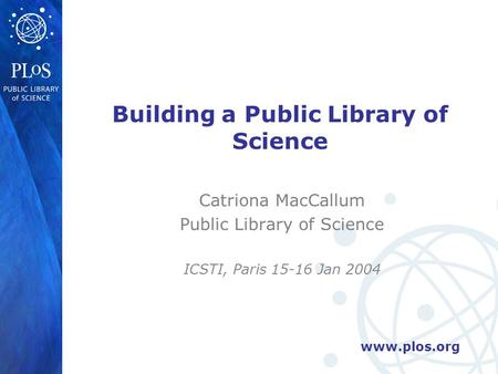 Www.plos.org Building a Public Library of Science Catriona MacCallum Public Library of Science ICSTI, Paris 15-16 Jan 2004.