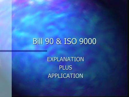 "Bill 90 & ISO 9000 EXPLANATIONPLUSAPPLICATION BILL 90 ""GALLOP POLL"" nInInInIN YOUR CLIENTS' OPINION: nInInInIS BILL 90 "" PAIN IN THE BUTT ? "" nInInInIS."