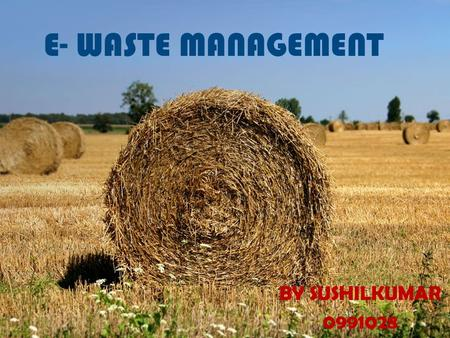 E- WASTE MANAGEMENT BY SUSHILKUMAR 0991028. What is e-waste management? E-waste management is the collection, transport, processing, recycling or disposal,