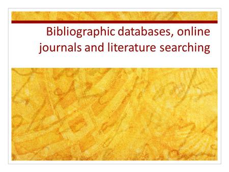 Bibliographic databases, online journals and literature searching.
